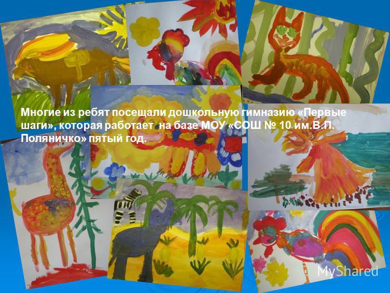 Многие из ребят посещали дошкольную гимназию «Первые шаги», которая работает на базе МОУ «СОШ 10 им.В.П. Поляничко» пятый год.