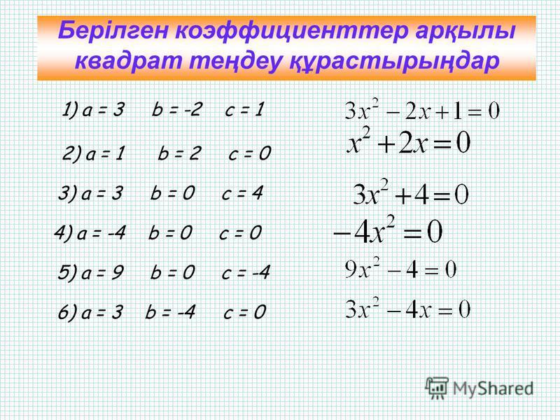 а) 6х 2 – х + 4 = 0 б) 12х - х 2 + 7 = 0 в) 8 + 5х 2 = 0 г) х – 6х 2 = 0 д) - х + х 2 = 15 а = 6, в = -1, с = 4; а = -1, в = 12, с = 7; а = 5, в = 0, с = 8; а = -6, в =1, с = 0; а = 1, в =-1, с = -15. Квадрат теңдеулердің коэффициенттерін анықтаңдар: