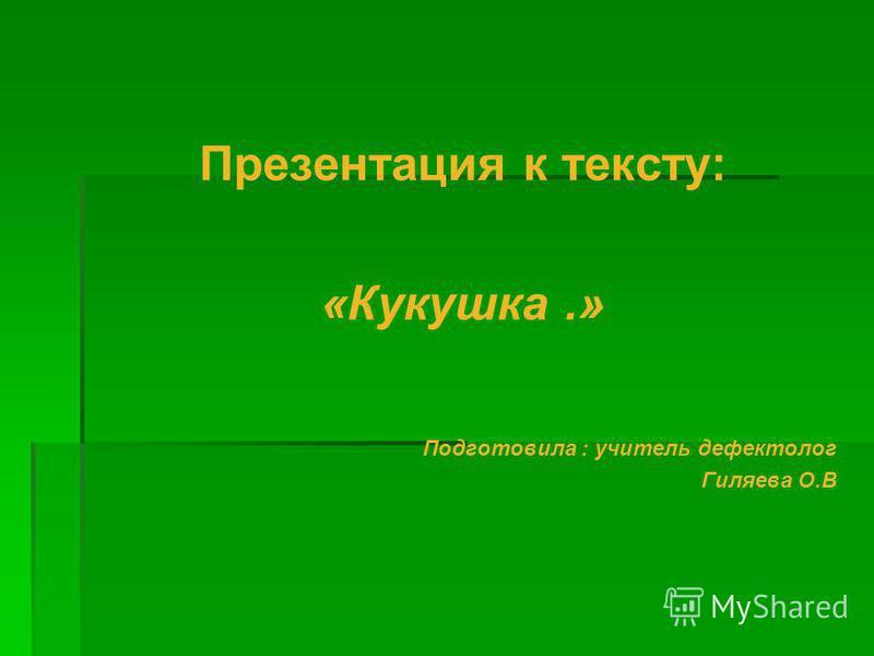 Презентация к тексту: «Кукушка.» Подготовила : учитель дефектолог Гиляева О.В