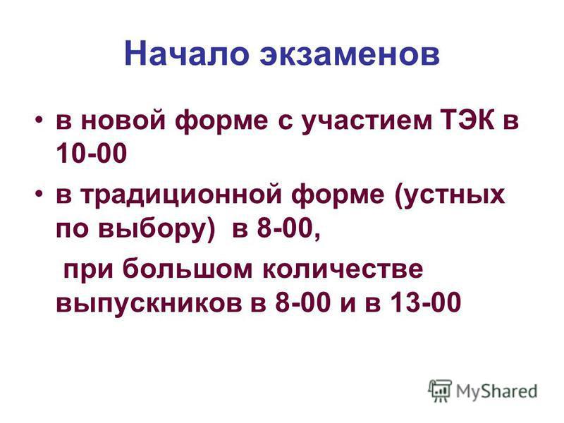 Начало экзаменов в новой форме с участием ТЭК в 10-00 в традиционной форме (устных по выбору) в 8-00, при большом количестве выпускников в 8-00 и в 13-00