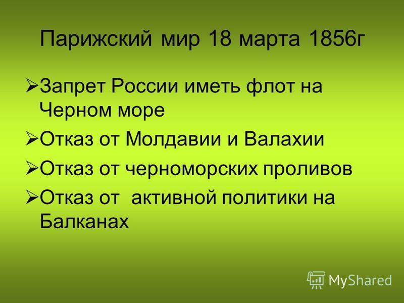 Парижский мир 18 марта 1856 г Запрет России иметь флот на Черном море Отказ от Молдавии и Валахии Отказ от черноморских проливов Отказ от активной политики на Балканах