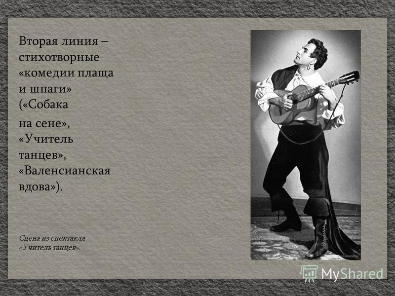 Вторая линия – стихотворные «комедии плаща и шпаги» («Собака на сене», «Учитель танцев», «Валенсианская вдова»). Сцена из спектакля «Учитель танцев».