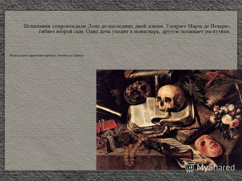 Испытания сопровождали Лопе до последних дней жизни. Умирает Марта де Неварес, гибнет второй сын. Одна дочь уходит в монастырь, другую похищает распутник. Репродукция с фрагмента картины Антонио де Переда.