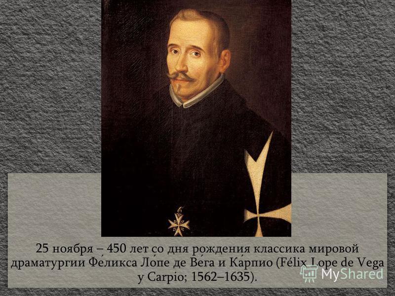 25 ноября – 450 лет со дня рождения классика мировой драматургии Феликса Лопе де Вега и Карпио (Félix Lope de Vega y Carpio; 1562–1635).