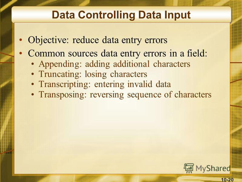 10-20 Data Controlling Data Input Objective: reduce data entry errors Common sources data entry errors in a field: Appending: adding additional characters Truncating: losing characters Transcripting: entering invalid data Transposing: reversing seque