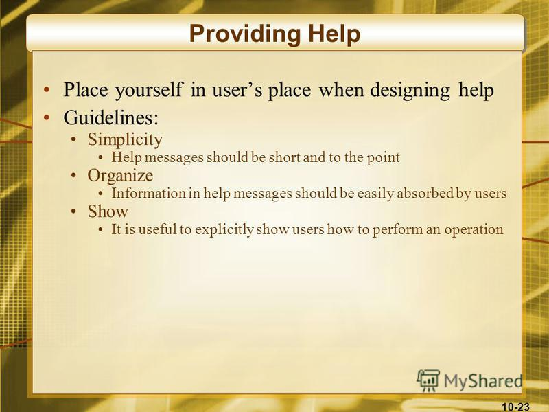 10-23 Providing Help Place yourself in users place when designing help Guidelines: Simplicity Help messages should be short and to the point Organize Information in help messages should be easily absorbed by users Show It is useful to explicitly show