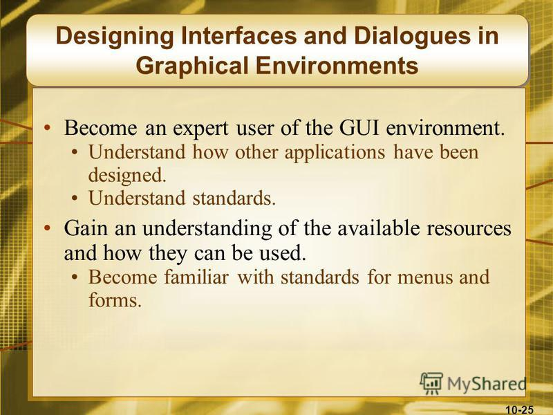 10-25 Designing Interfaces and Dialogues in Graphical Environments Become an expert user of the GUI environment. Understand how other applications have been designed. Understand standards. Gain an understanding of the available resources and how they