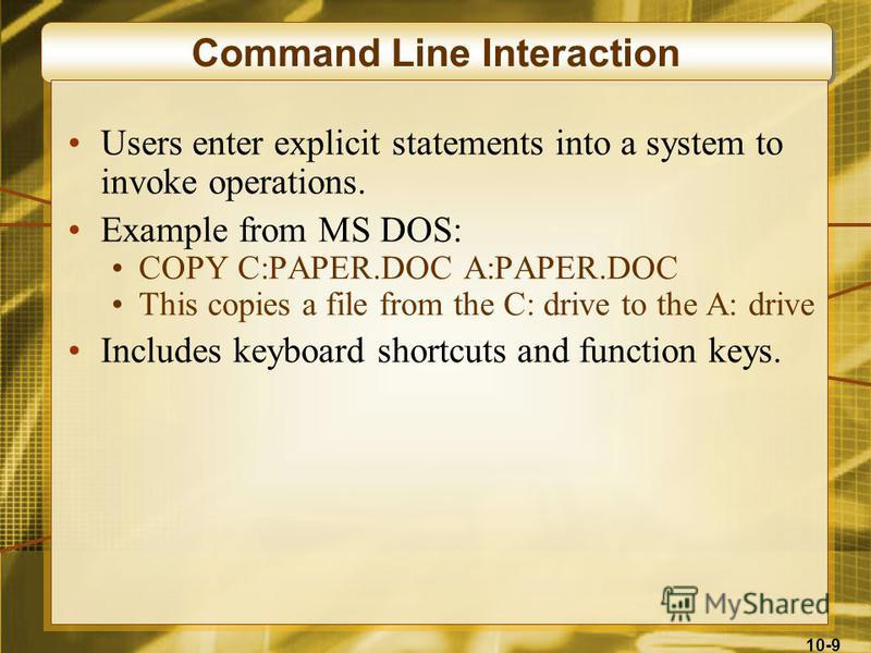 10-9 Command Line Interaction Users enter explicit statements into a system to invoke operations. Example from MS DOS: COPY C:PAPER.DOC A:PAPER.DOC This copies a file from the C: drive to the A: drive Includes keyboard shortcuts and function keys.