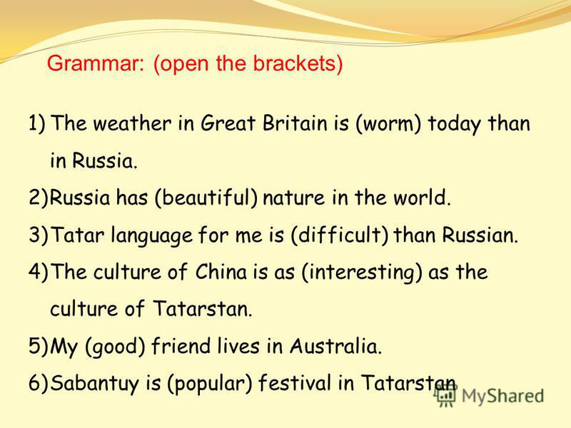 Grammar: (open the brackets) 1)The weather in Great Britain is (worm) today than in Russia. 2)Russia has (beautiful) nature in the world. 3)Tatar language for me is (difficult) than Russian. 4)The culture of China is as (interesting) as the culture o