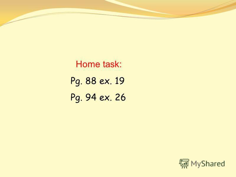 Home task: Pg. 88 ex. 19 Pg. 94 ex. 26