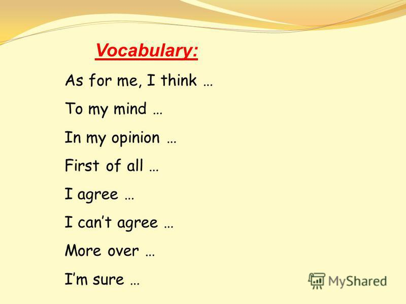 Vocabulary: As for me, I think … To my mind … In my opinion … First of all … I agree … I cant agree … More over … Im sure …