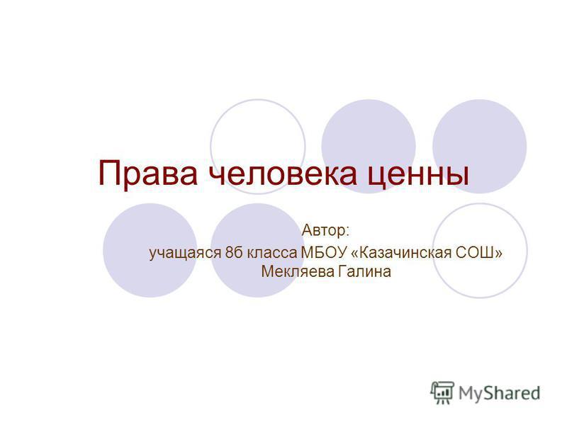 Права человека ценны Автор: учащаяся 8 б класса МБОУ «Казачинская СОШ» Мекляева Галина