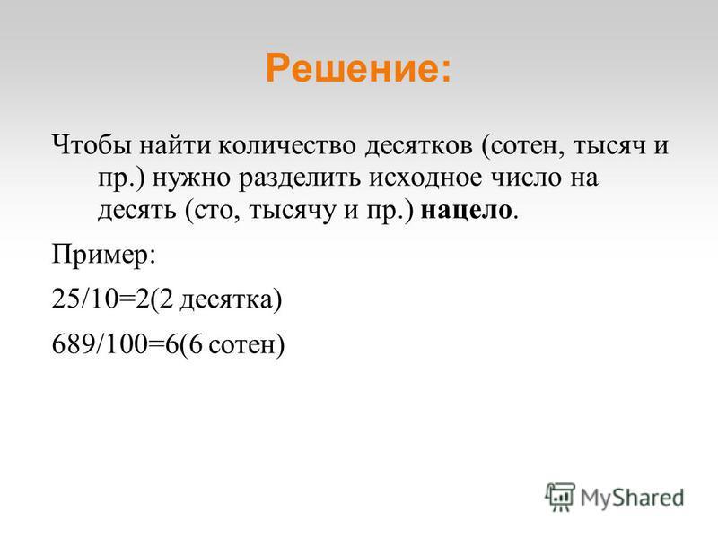 Решение: Чтобы найти количество десятков (сотен, тысяч и пр.) нужно разделить исходное число на десять (сто, тысячу и пр.) нацело. Пример: 25/10=2(2 десятка) 689/100=6(6 сотен)