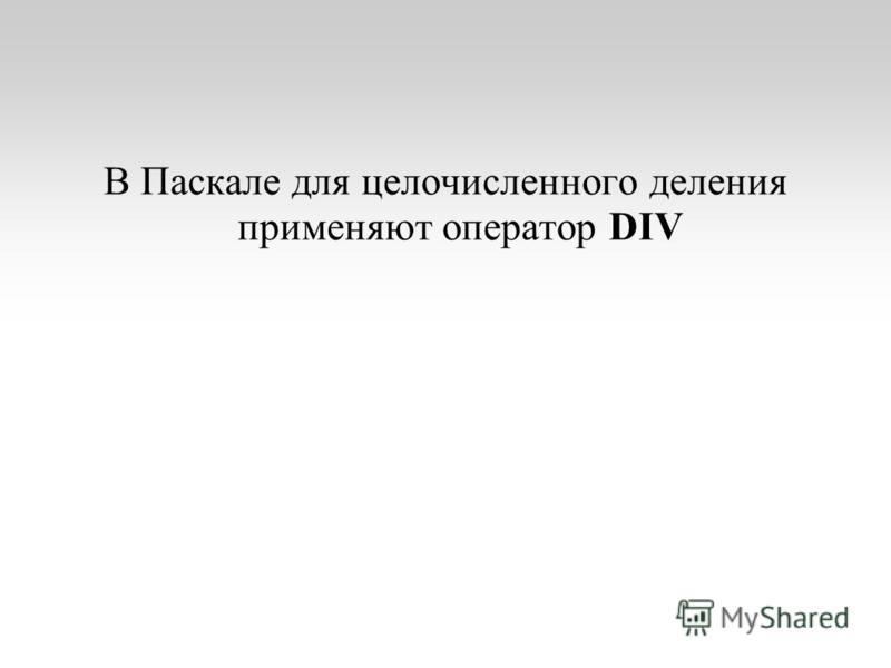 В Паскале для целочисленного деления применяют оператор DIV