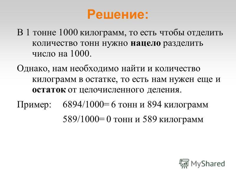 Решение: В 1 тонне 1000 килограмм, то есть чтобы отделить количество тонн нужно нацело разделить число на 1000. Однако, нам необходимо найти и количество килограмм в остатке, то есть нам нужен еще и остаток от целочисленного деления. Пример: 6894/100