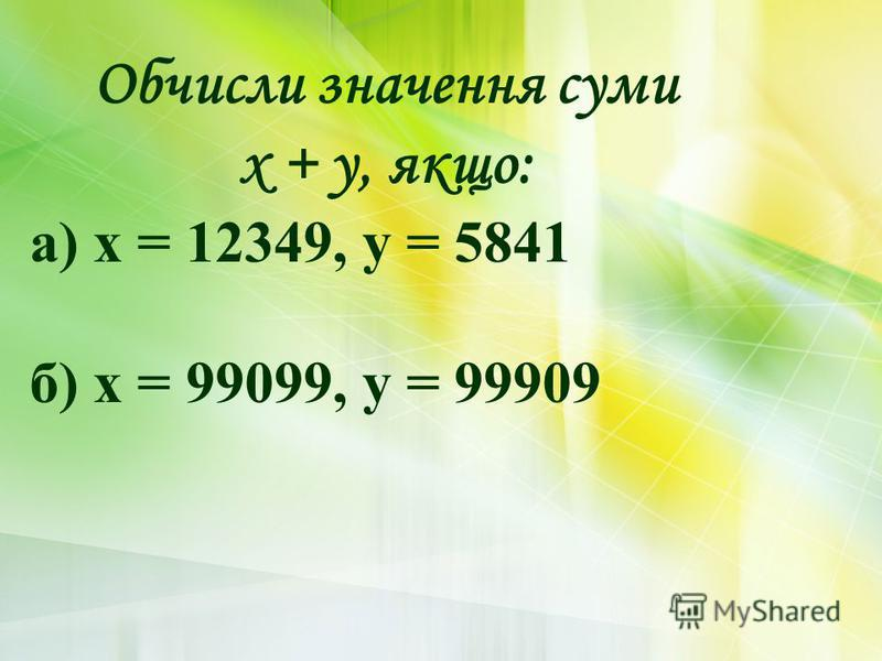 Обчисли значення суми х + у, якщо: а) х = 12349, у = 5841 б) х = 99099, у = 99909