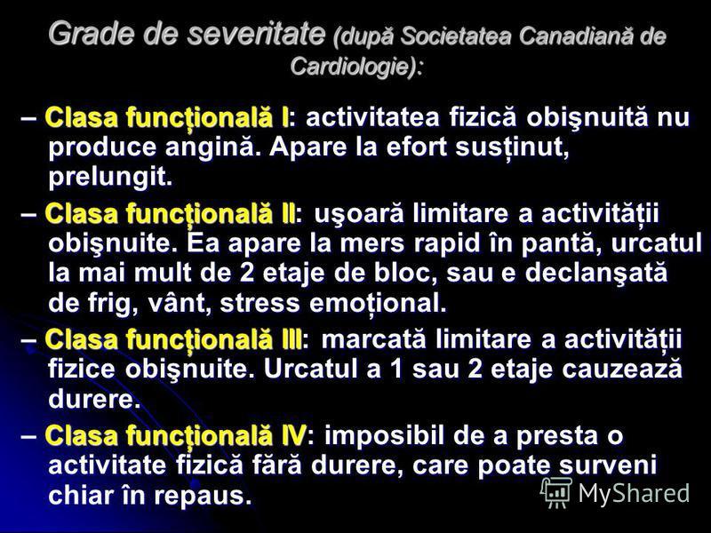 Grade de severitate (după Societatea Canadiană de Cardiologie): – Clasa funcţională I: activitatea fizică obişnuită nu produce angină. Apare la efort susţinut, prelungit. – Clasa funcţională II: uşoară limitare a activităţii obişnuite. Ea apare la me