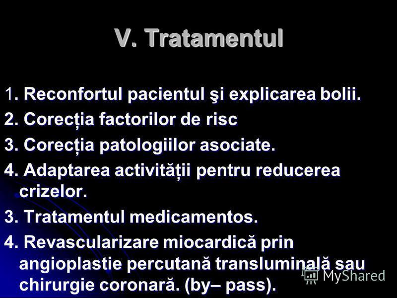 V. Tratamentul 1. Reconfortul pacientul şi explicarea bolii. 2. Corecţia factorilor de risc 3. Corecţia patologiilor asociate. 4. Adaptarea activităţii pentru reducerea crizelor. 3. Tratamentul medicamentos. 4. Revascularizare miocardică prin angiopl