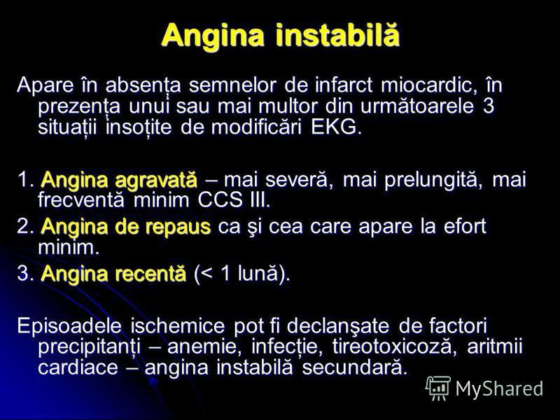 Angina instabilă Apare în absenţa semnelor de infarct miocardic, în prezenţa unui sau mai multor din următoarele 3 situaţii insoţite de modificări EKG. 1. Angina agravată – mai severă, mai prelungită, mai frecventă minim CCS III. 2. Angina de repaus