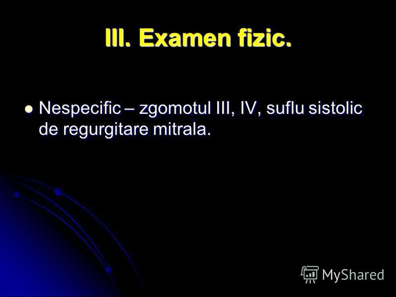 III. Examen fizic. Nespecific – zgomotul III, IV, suflu sistolic de regurgitare mitrala. Nespecific – zgomotul III, IV, suflu sistolic de regurgitare mitrala.