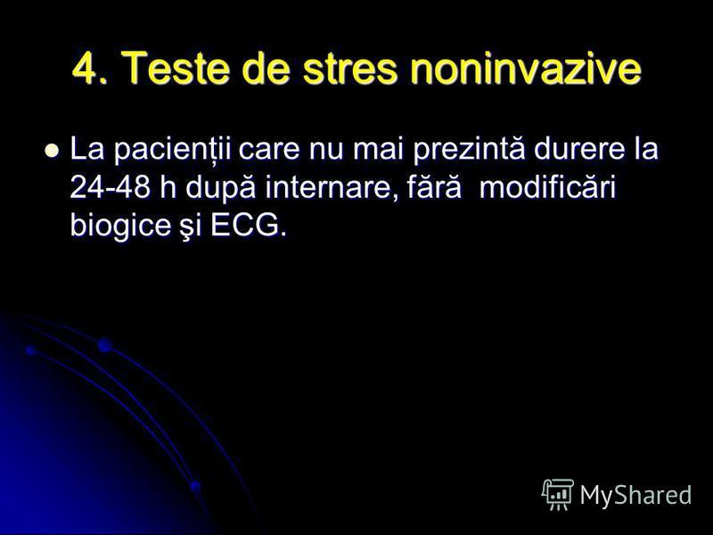 4. Teste de stres noninvazive La pacienţii care nu mai prezintă durere la 24-48 h după internare, fără modificări biogice şi ECG. La pacienţii care nu mai prezintă durere la 24-48 h după internare, fără modificări biogice şi ECG.