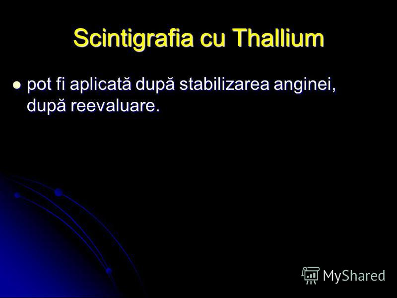 Scintigrafia cu Thallium pot fi aplicată după stabilizarea anginei, după reevaluare. pot fi aplicată după stabilizarea anginei, după reevaluare.