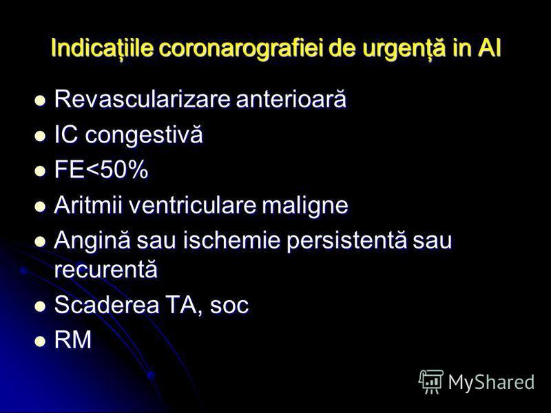 Indicaţiile coronarografiei de urgenţă in AI Revascularizare anterioară Revascularizare anterioară IC congestivă IC congestivă FE<50% FE<50% Aritmii ventriculare maligne Aritmii ventriculare maligne Angină sau ischemie persistentă sau recurentă Angin