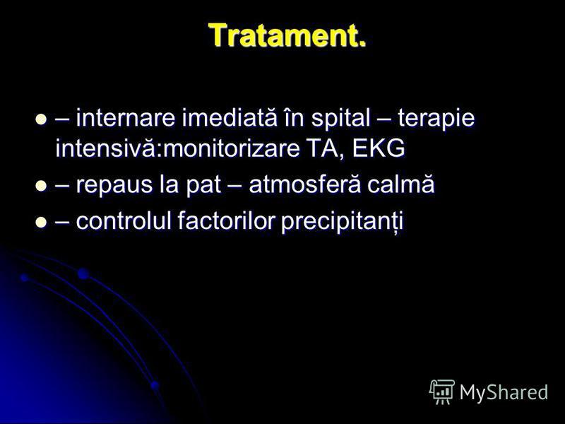 Tratament. Tratament. – internare imediată în spital – terapie intensivă:monitorizare TA, EKG – internare imediată în spital – terapie intensivă:monitorizare TA, EKG – repaus la pat – atmosferă calmă – repaus la pat – atmosferă calmă – controlul fact