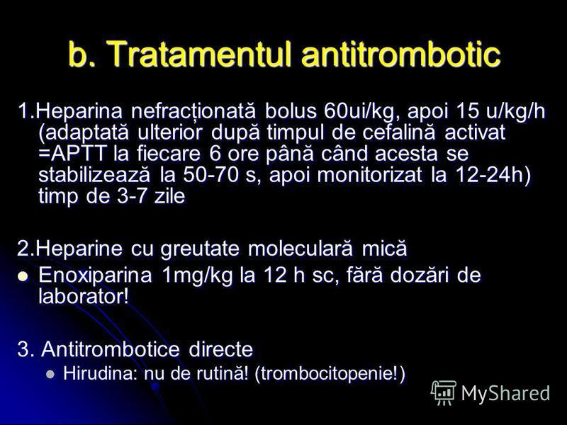 b. Tratamentul antitrombotic 1.Heparina nefracţionată bolus 60ui/kg, apoi 15 u/kg/h (adaptată ulterior după timpul de cefalină activat =APTT la fiecare 6 ore până când acesta se stabilizează la 50-70 s, apoi monitorizat la 12-24h) timp de 3-7 zile 2.