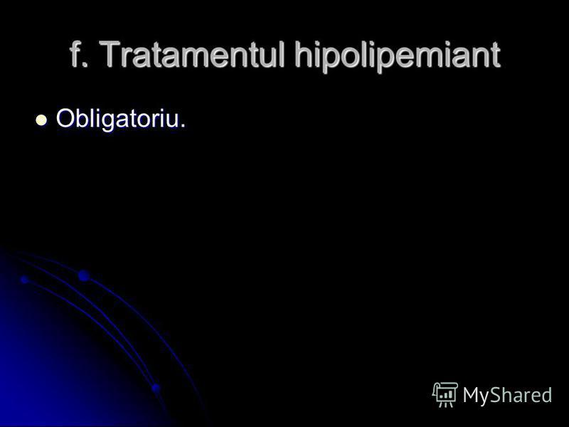 f. Tratamentul hipolipemiant Obligatoriu. Obligatoriu.