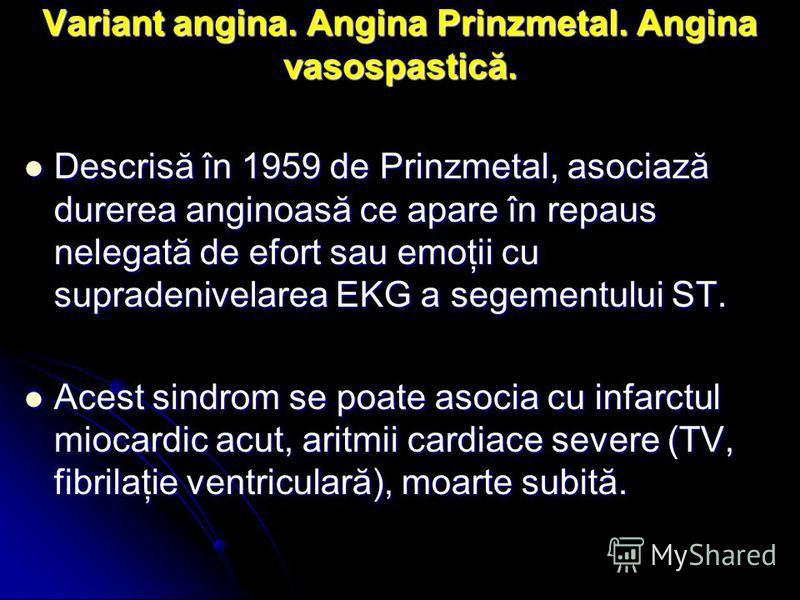 Variant angina. Angina Prinzmetal. Angina vasospastică. Descrisă în 1959 de Prinzmetal, asociază durerea anginoasă ce apare în repaus nelegată de efort sau emoţii cu supradenivelarea EKG a segementului ST. Descrisă în 1959 de Prinzmetal, asociază dur