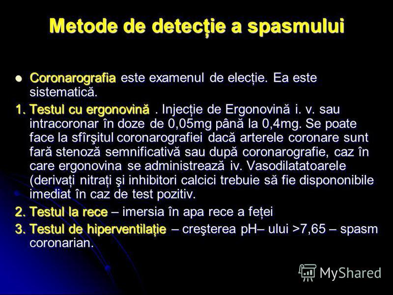 Metode de detecţie a spasmului Coronarografia este examenul de elecţie. Ea este sistematică. Coronarografia este examenul de elecţie. Ea este sistematică. 1. Testul cu ergonovină. Injecţie de Ergonovină i. v. sau intracoronar în doze de 0,05mg până l