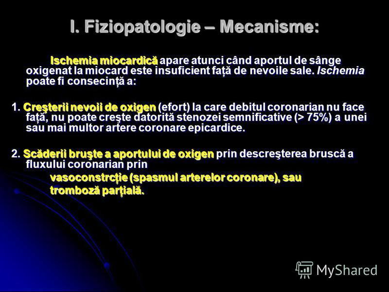 I. Fiziopatologie – Mecanisme: Ischemia miocardică apare atunci când aportul de sânge oxigenat la miocard este insuficient faţă de nevoile sale. Ischemia poate fi consecinţă a: 1. Creşterii nevoii de oxigen (efort) la care debitul coronarian nu face