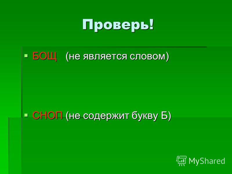 Проверь! БОЩ (не является словом) БОЩ (не является словом) СНОП (не содержит букву Б) СНОП (не содержит букву Б)