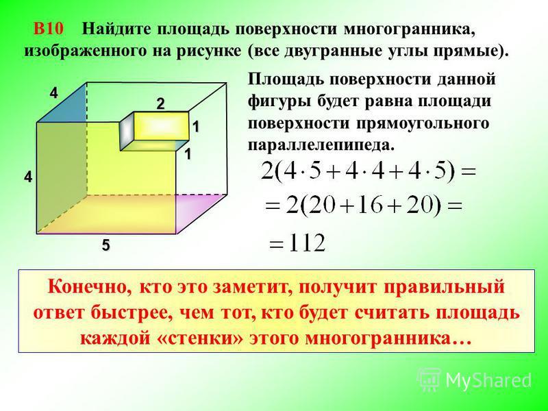 В10 Найдите площадь поверхности многогранника, изображенного на рисунке (все двугранные углы прямые). Площадь поверхности данной фигуры будет равна площади поверхности прямоугольного параллелепипеда. 4 2 1 1 5 4 Конечно, кто это заметит, получит прав