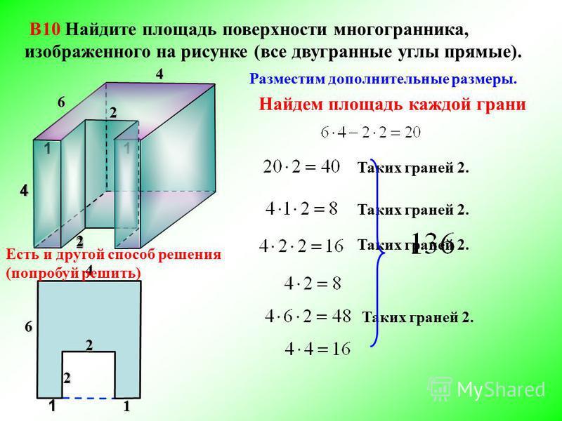 В10 Найдите площадь поверхности многогранника, изображенного на рисунке (все двугранные углы прямые). Разместим дополнительные размеры. 4 4 6 2 4 Найдем площадь каждой грани 112 2 241 6 1 2 Таких граней 2. Есть и другой способ решения (попробуй решит