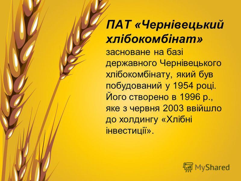 ПАТ «Чернівецький хлібокомбінат» засноване на базі державного Чернівецького хлібокомбінату, який був побудований у 1954 році. Його створено в 1996 р., яке з червня 2003 ввійшло до холдингу «Хлібні інвестиції».