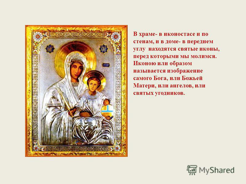 В храме- в иконостасе и по стенам, и в доме- в переднем углу находятся святые иконы, перед которыми мы молимся. Иконою или образом называется изображение самого Бога, или Божьей Матери, или ангелов, или святых угодников.