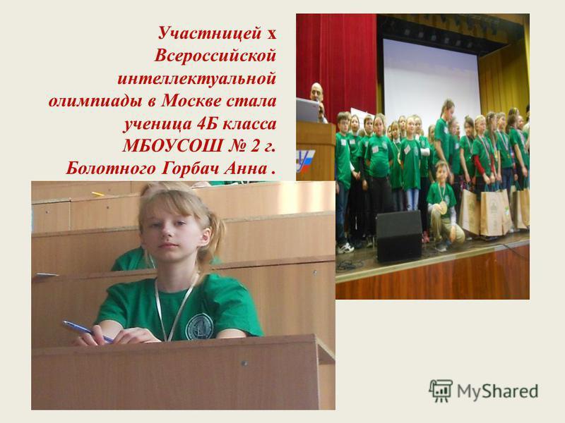 Участницей х Всероссийской интеллектуальной олимпиады в Москве стала ученица 4Б класса МБОУСОШ 2 г. Болотного Горбач Анна.