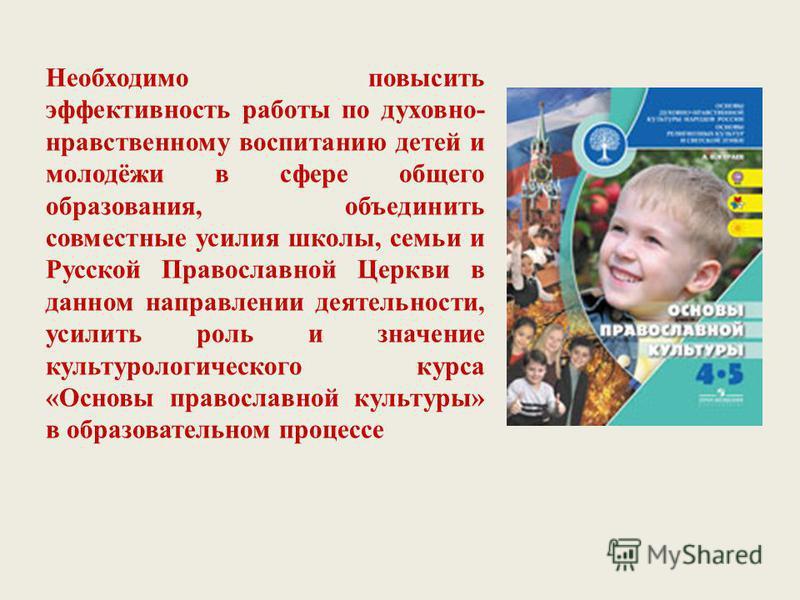 Необходимо повысить эффективность работы по духовно- нравственному воспитанию детей и молодёжи в сфере общего образования, объединить совместные усилия школы, семьи и Русской Православной Церкви в данном направлении деятельности, усилить роль и значе