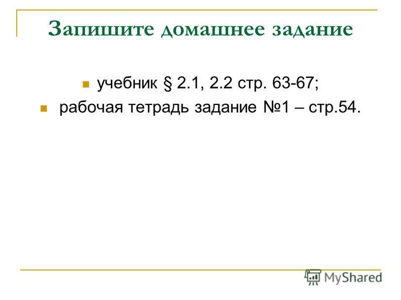 Запишите домашнее задание учебник § 2.1, 2.2 стр. 63-67; рабочая тетрадь задание 1 – стр.54.