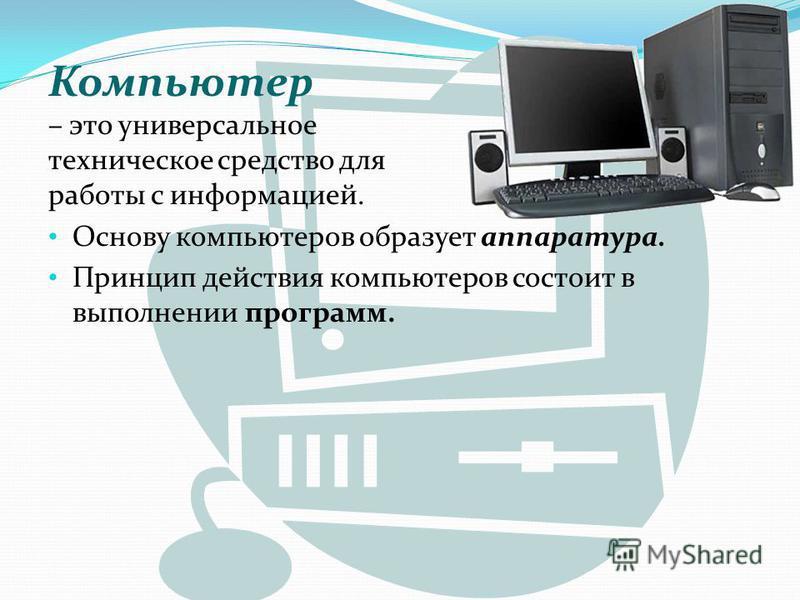 Компьютер – это универсальное техническое средство для работы с информацией. Основу компьютеров образует аппаратура. Принцип действия компьютеров состоит в выполнении программ.