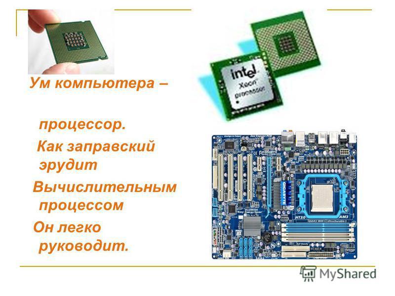 Ум компьютера – процессор. Как заправский эрудит Вычислительным процессом Он легко руководит.