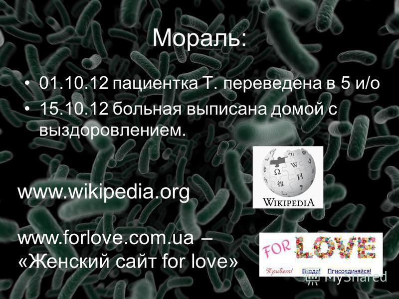 Мораль: 01.10.12 пациентка Т. переведена в 5 и/о 15.10.12 больная выписана домой с выздоровлением. www.wikipedia.org www.forlove.com.ua – «Женский сайт for love»