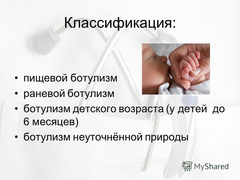 Классификация: пищевой ботулизм раневой ботулизм ботулизм детского возраста (у детей до 6 месяцев) ботулизм неуточнённой природы
