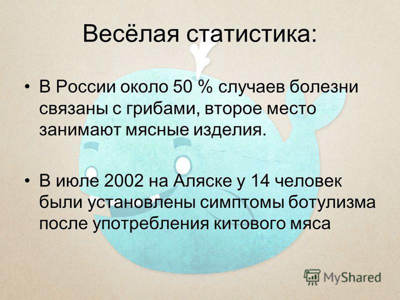 Весёлая статистика: В России около 50 % случаев болезни связаны с грибами, второе место занимают мясные изделия. В июле 2002 на Аляске у 14 человек были установлены симптомы ботулизма после употребления китового мяса