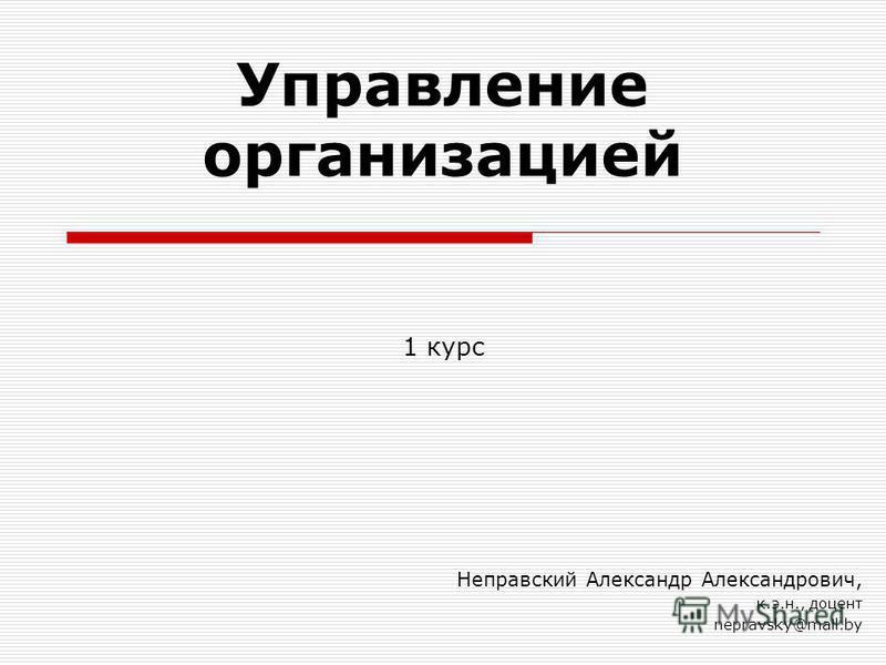 Управление организацией Неправский Александр Александрович, к.э.н., доцент nepravsky@mail.by 1 курс
