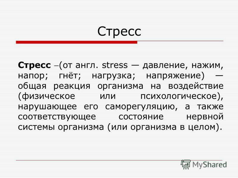 Стресс Стресс (от англ. stress давление, нажим, напор; гнёт; нагрузка; напряжение) общая реакция организма на воздействие (физическое или психологическое), нарушающее его саморегуляцию, а также соответствующее состояние нервной системы организма (или