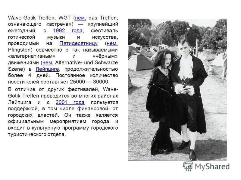Wave-Gotik-Treffen, WGT (нем. das Treffen, означающего «встреча») крупнейший ежегодный, c 1992 года, фестиваль готической музыки и искусства, проводимый на Пятидесятницу (нем. Pfingsten) совместно с так называемыми «альтернативным» и «чёрным» движени