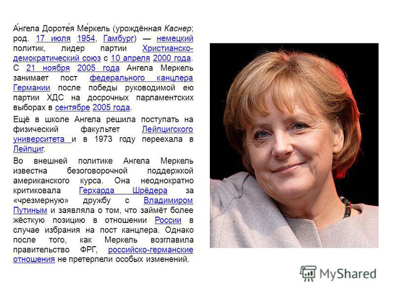 А́нгела Дороте́я Ме́ркель (урождённая Каснер; род. 17 июля 1954, Гамбург) немецкий политик, лидер партии Христианско- демократический союз с 10 апреля 2000 года. С 21 ноября 2005 года Ангела Меркель занимает пост федерального канцлера Германии после